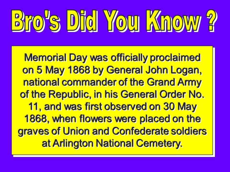 Memorial Day was officially proclaimed on 5 May 1868 by General John Logan, national commander of the Grand Army of the Republic, in his General Order No.