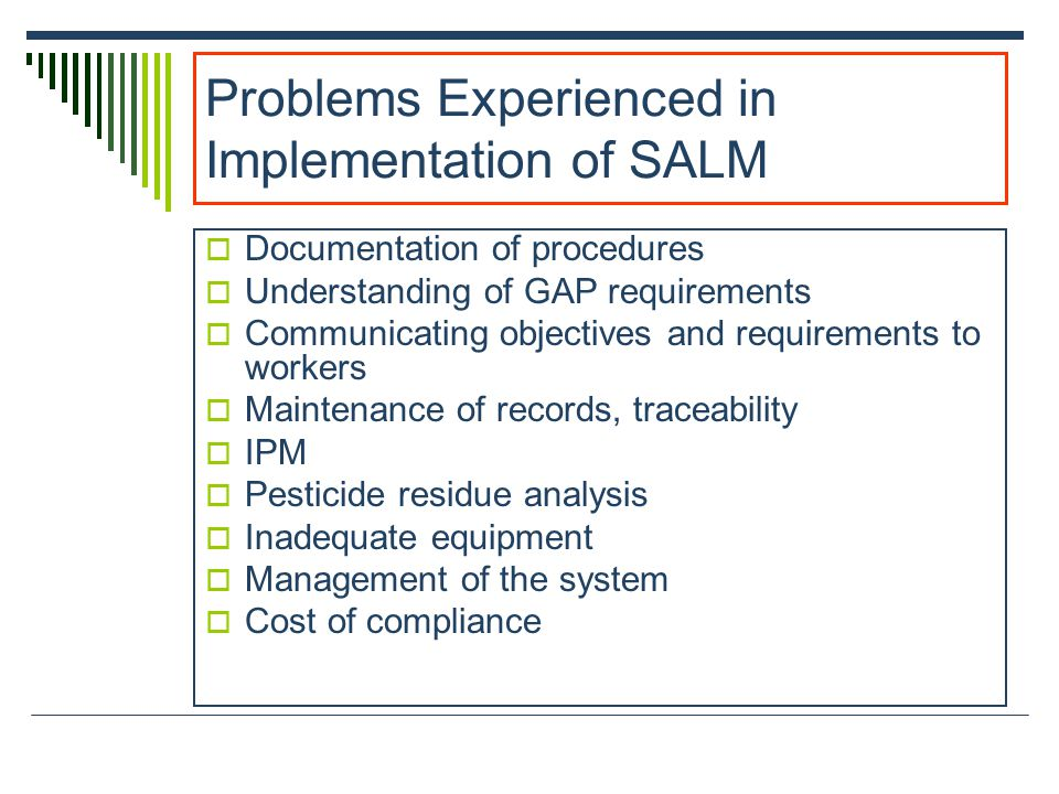 Problems Experienced in Implementation of SALM Documentation of procedures Understanding of GAP requirements Communicating objectives and requirements to workers Maintenance of records, traceability IPM Pesticide residue analysis Inadequate equipment Management of the system Cost of compliance