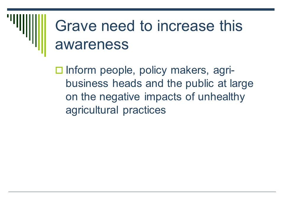 Grave need to increase this awareness Inform people, policy makers, agri- business heads and the public at large on the negative impacts of unhealthy agricultural practices