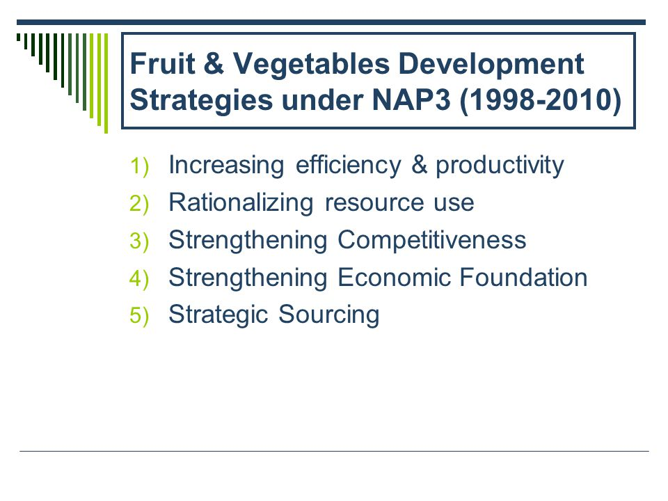 Fruit & Vegetables Development Strategies under NAP3 (1998-2010) 1) Increasing efficiency & productivity 2) Rationalizing resource use 3) Strengthening Competitiveness 4) Strengthening Economic Foundation 5) Strategic Sourcing