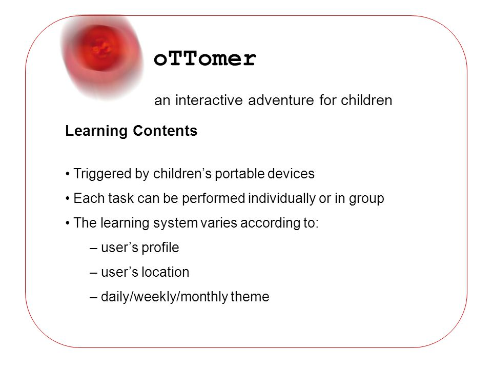 oTTomer an interactive adventure for children Learning Contents Triggered by childrens portable devices Each task can be performed individually or in group The learning system varies according to: – users profile – users location – daily/weekly/monthly theme