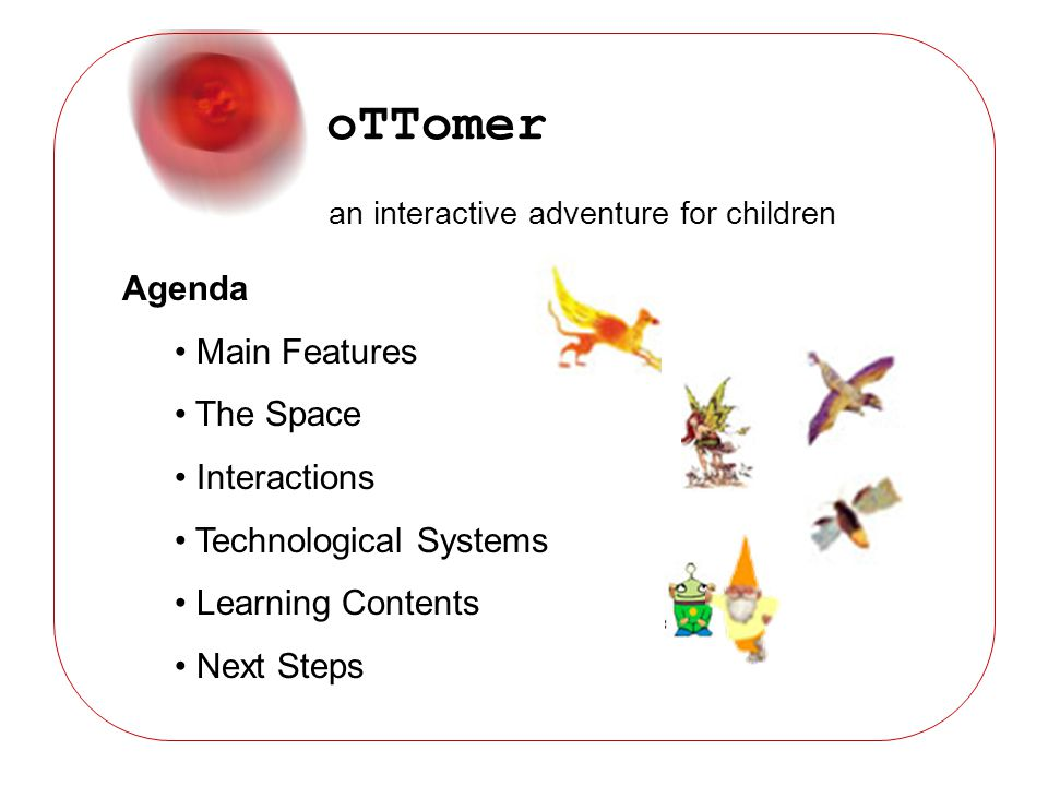 oTTomer an interactive adventure for children Agenda Main Features The Space Interactions Technological Systems Learning Contents Next Steps