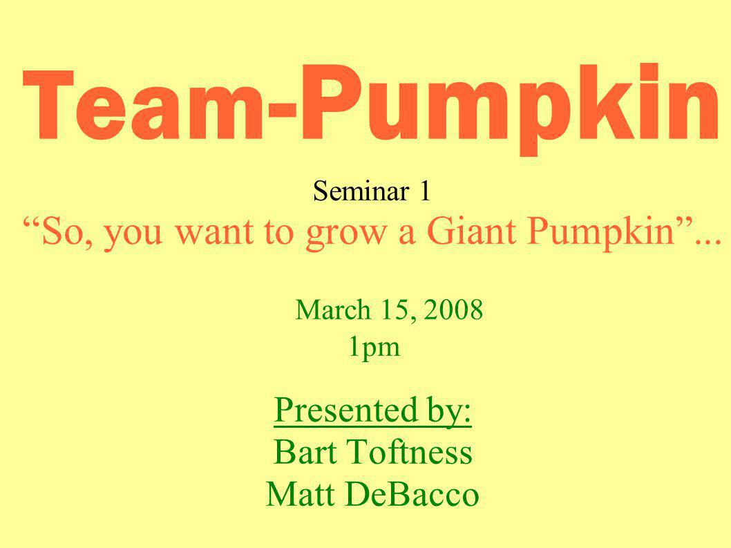 Team -Pumpkin Seminar 1 So, you want to grow a Giant Pumpkin...