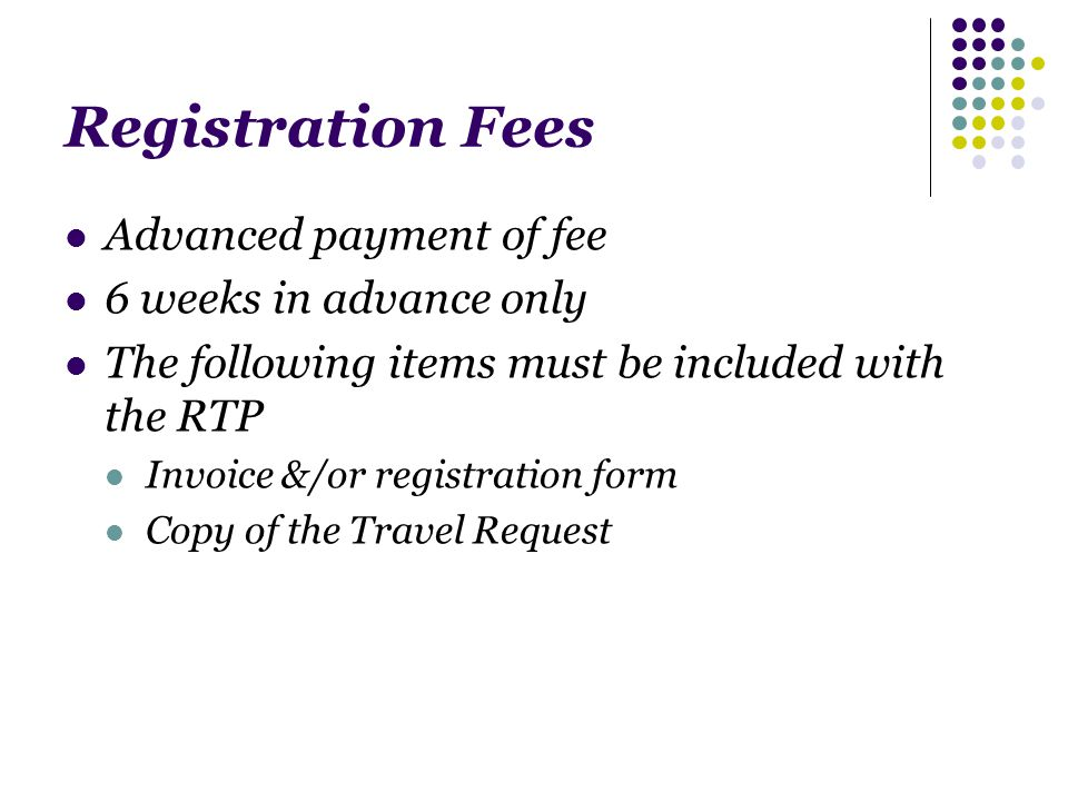 Registration Fees Advanced payment of fee 6 weeks in advance only The following items must be included with the RTP Invoice &/or registration form Copy of the Travel Request
