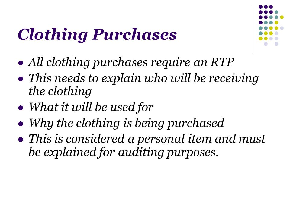 Clothing Purchases All clothing purchases require an RTP This needs to explain who will be receiving the clothing What it will be used for Why the clothing is being purchased This is considered a personal item and must be explained for auditing purposes.