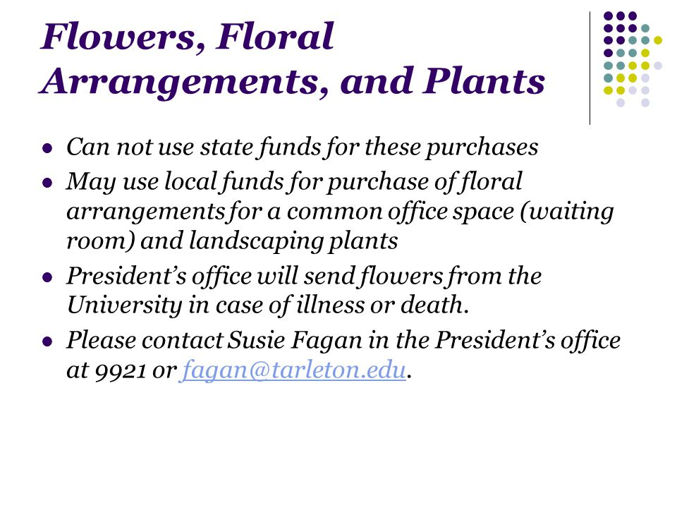 Flowers, Floral Arrangements, and Plants Can not use state funds for these purchases May use local funds for purchase of floral arrangements for a common office space (waiting room) and landscaping plants Presidents office will send flowers from the University in case of illness or death.