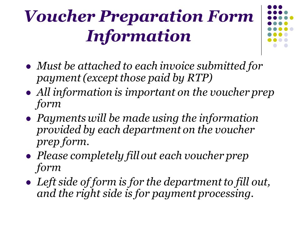 Voucher Preparation Form Information Must be attached to each invoice submitted for payment (except those paid by RTP) All information is important on the voucher prep form Payments will be made using the information provided by each department on the voucher prep form.