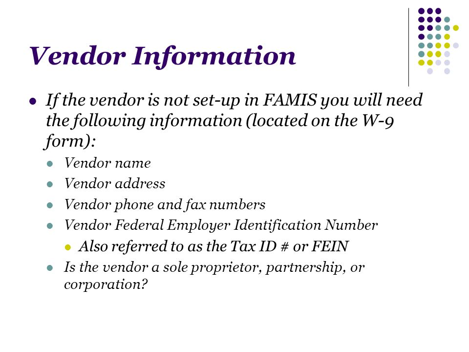 Vendor Information If the vendor is not set-up in FAMIS you will need the following information (located on the W-9 form): Vendor name Vendor address Vendor phone and fax numbers Vendor Federal Employer Identification Number Also referred to as the Tax ID # or FEIN Is the vendor a sole proprietor, partnership, or corporation