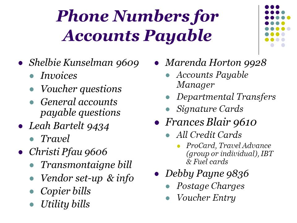 Phone Numbers for Accounts Payable Shelbie Kunselman 9609 Invoices Voucher questions General accounts payable questions Leah Bartelt 9434 Travel Christi Pfau 9606 Transmontaigne bill Vendor set-up& info Copier bills Utility bills Marenda Horton 9928 Accounts Payable Manager Departmental Transfers Signature Cards Frances Blair 9610 All Credit Cards ProCard, Travel Advance (group or individual), IBT & Fuel cards Debby Payne 9836 Postage Charges Voucher Entry