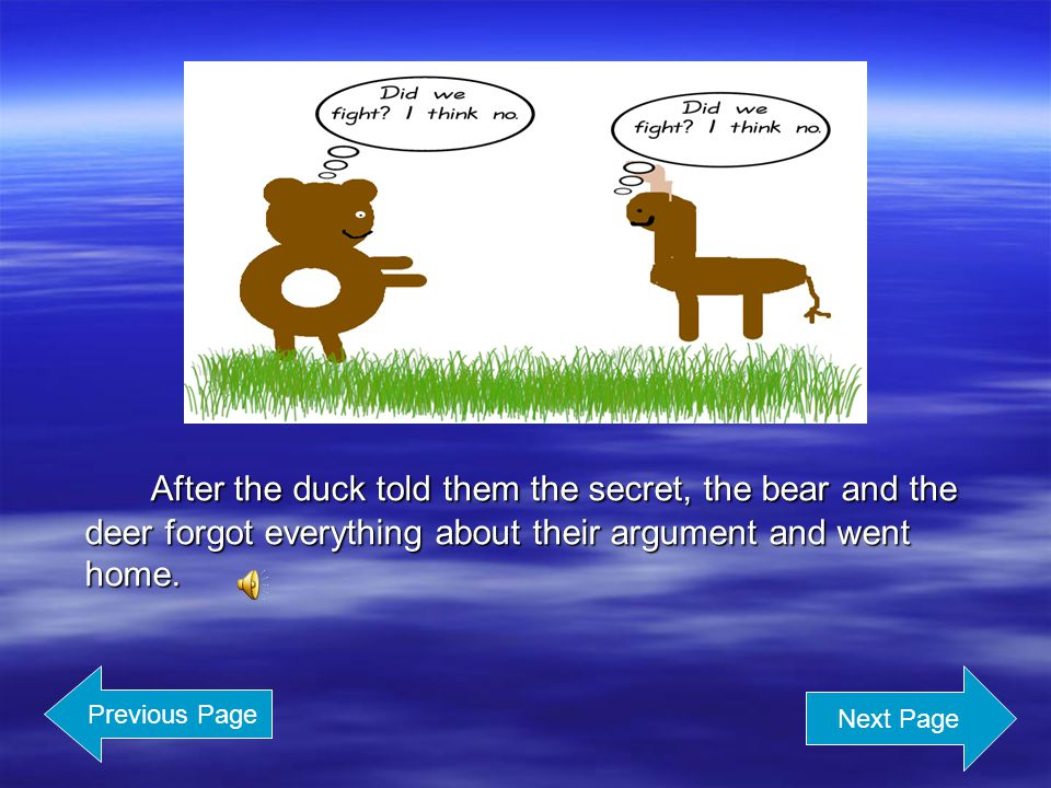 The duck started to inform them a secret because she was so excited that she wanted to tell somebody.
