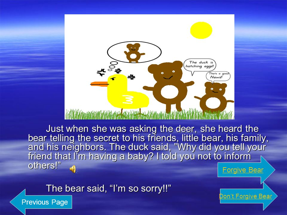 Just when she was asking the deer, she heard the bear telling the secret to his friend s, little bear, his family, and his neighbors.