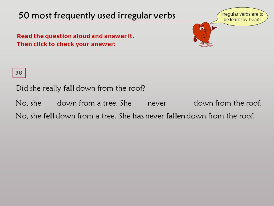50 most frequently used irregular verbs Read the question aloud and answer it. Then click to check your answer: Irregular verbs are to be learnt by he