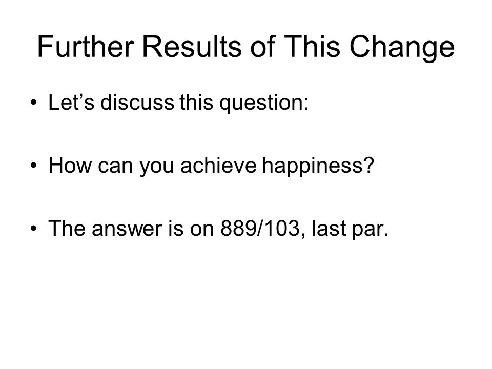 Further Results of This Change Lets discuss this question: How can you achieve happiness.