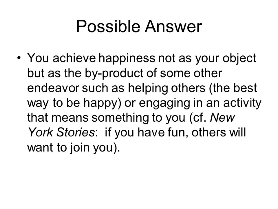 Possible Answer You achieve happiness not as your object but as the by-product of some other endeavor such as helping others (the best way to be happy) or engaging in an activity that means something to you (cf.