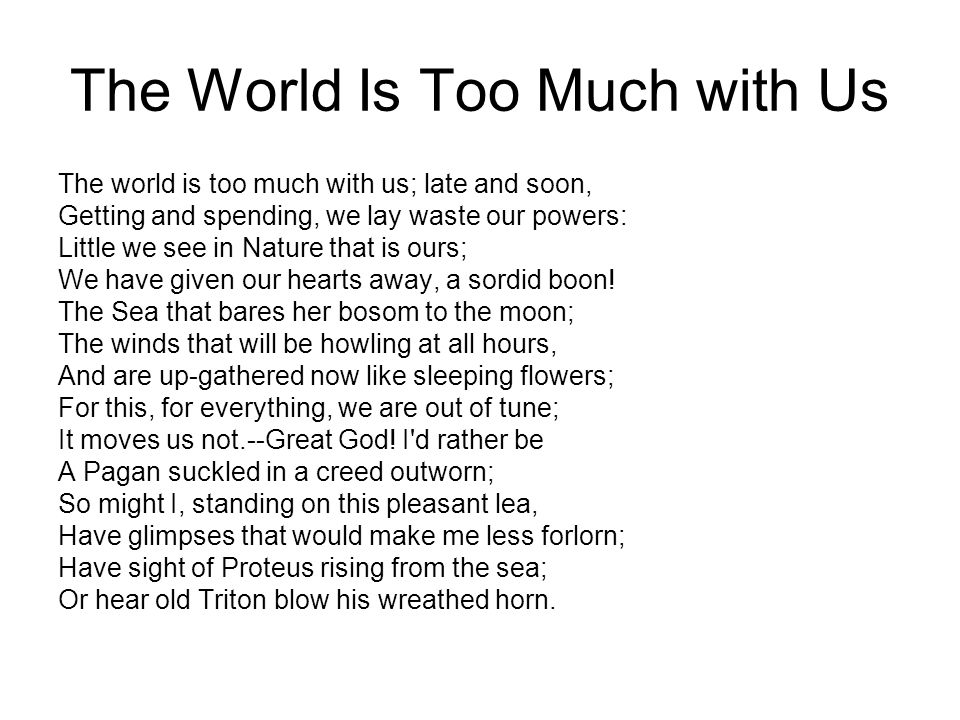 The World Is Too Much with Us The world is too much with us; late and soon, Getting and spending, we lay waste our powers: Little we see in Nature that is ours; We have given our hearts away, a sordid boon.