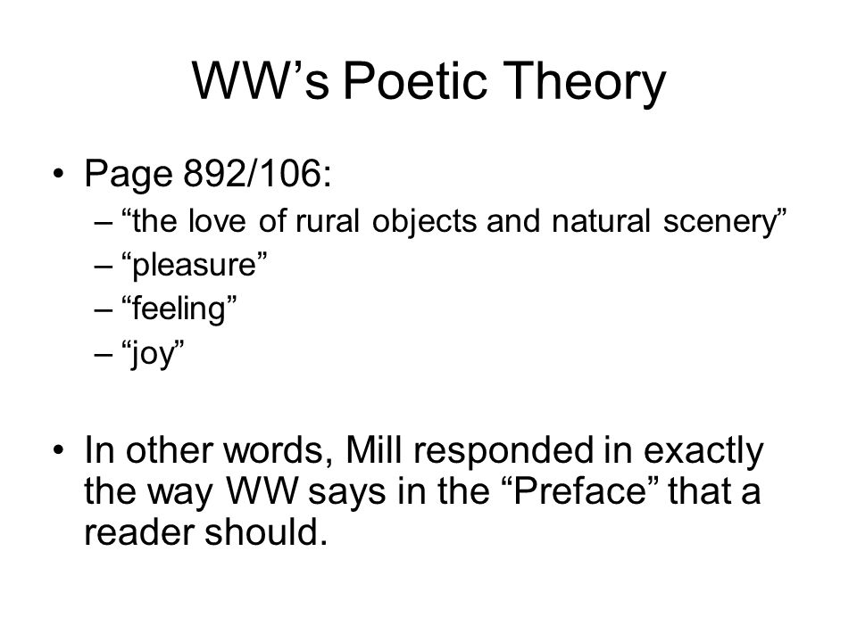 WWs Poetic Theory Page 892/106: –the love of rural objects and natural scenery –pleasure –feeling –joy In other words, Mill responded in exactly the way WW says in the Preface that a reader should.