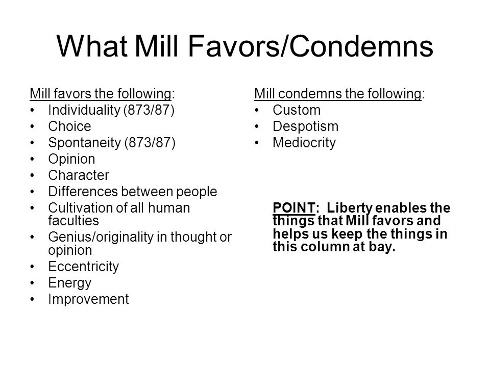 What Mill Favors/Condemns Mill favors the following: Individuality (873/87) Choice Spontaneity (873/87) Opinion Character Differences between people Cultivation of all human faculties Genius/originality in thought or opinion Eccentricity Energy Improvement Mill condemns the following: Custom Despotism Mediocrity POINT: Liberty enables the things that Mill favors and helps us keep the things in this column at bay.