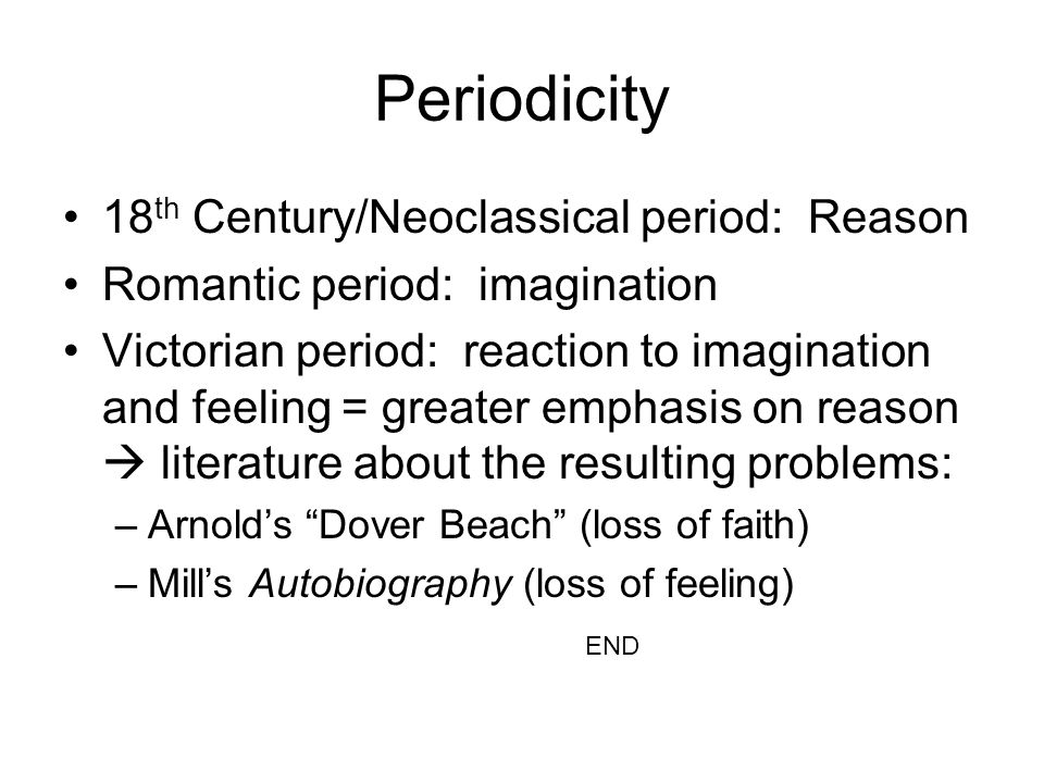 Periodicity 18 th Century/Neoclassical period: Reason Romantic period: imagination Victorian period: reaction to imagination and feeling = greater emphasis on reason literature about the resulting problems: –Arnolds Dover Beach (loss of faith) –Mills Autobiography (loss of feeling) END