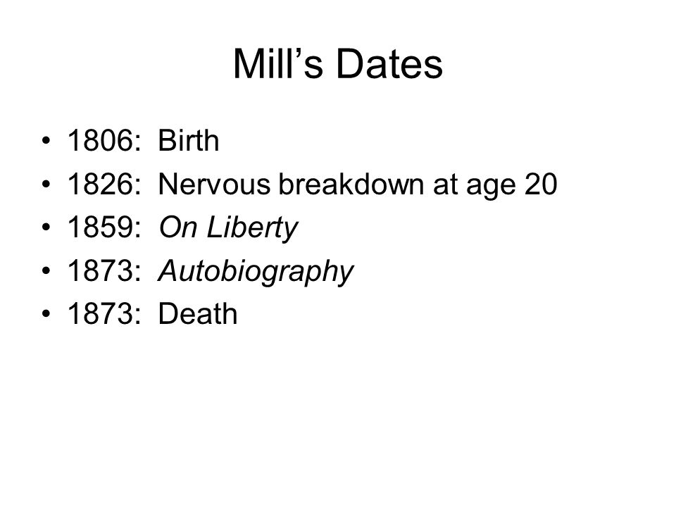 Mills Dates 1806: Birth 1826: Nervous breakdown at age 20 1859: On Liberty 1873: Autobiography 1873: Death