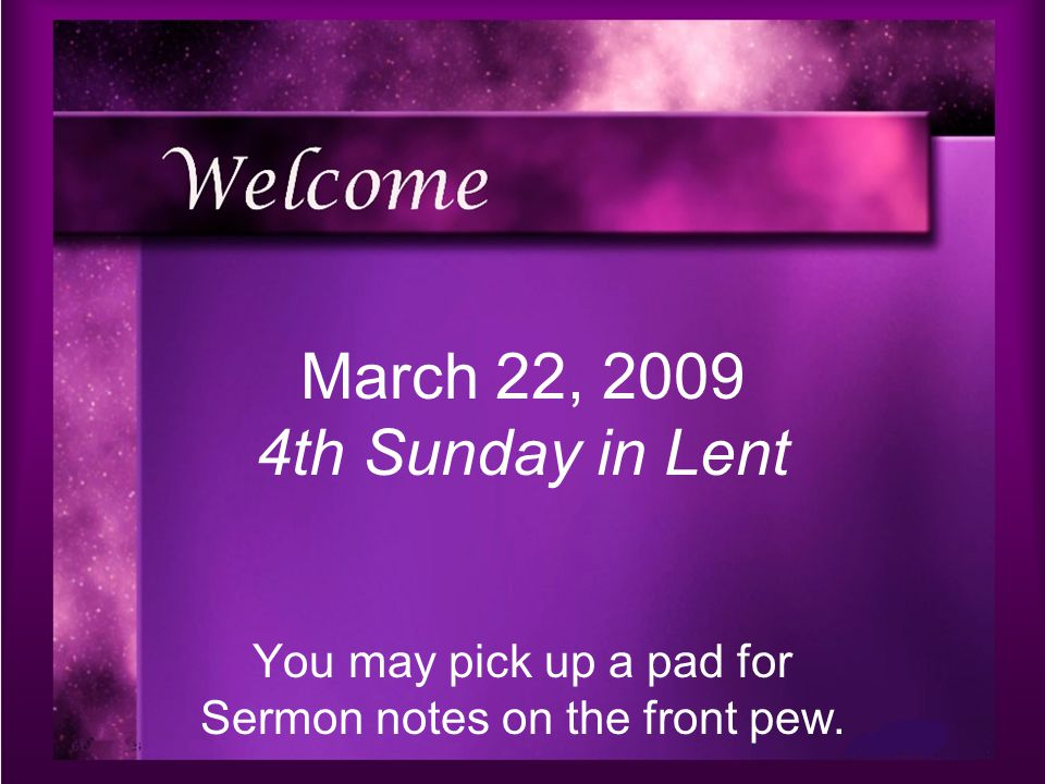 You may pick up a pad for Sermon notes on the front pew. March 22, 2009 4th Sunday in Lent