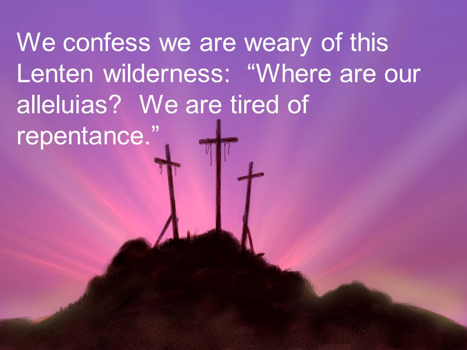 We confess we are weary of this Lenten wilderness: Where are our alleluias.