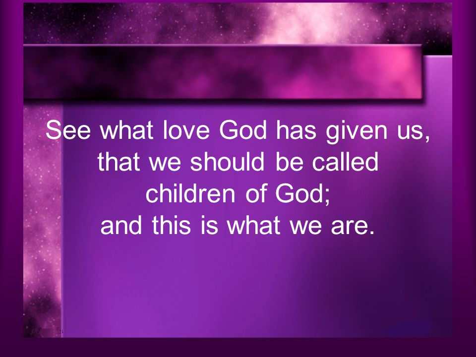 See what love God has given us, that we should be called children of God; and this is what we are.