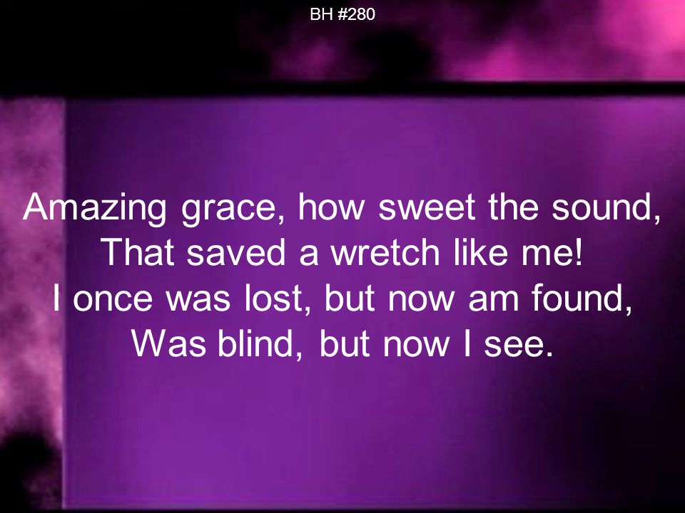 BH #280 Amazing grace, how sweet the sound, That saved a wretch like me.