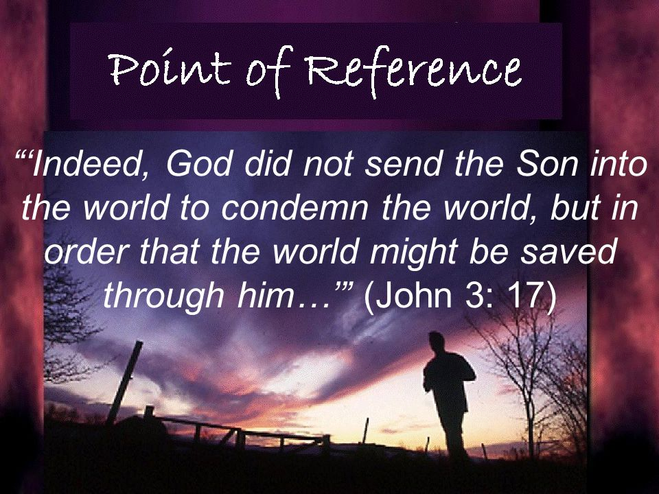 Indeed, God did not send the Son into the world to condemn the world, but in order that the world might be saved through him… (John 3: 17)