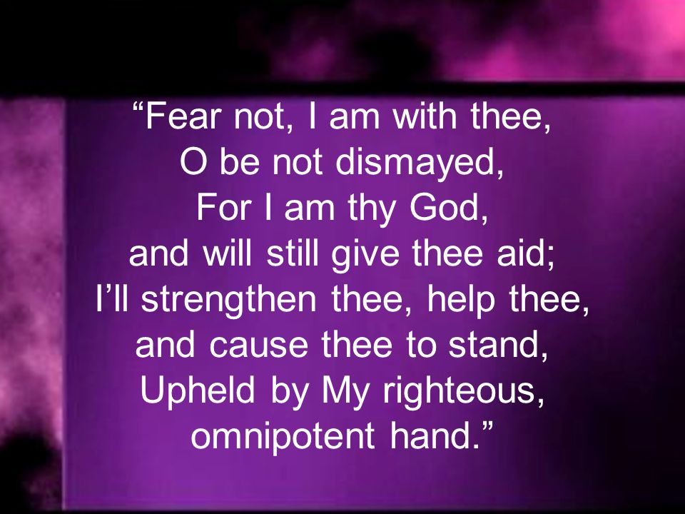 Fear not, I am with thee, O be not dismayed, For I am thy God, and will still give thee aid; Ill strengthen thee, help thee, and cause thee to stand, Upheld by My righteous, omnipotent hand.