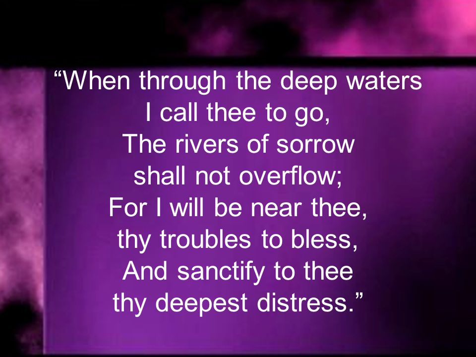 When through the deep waters I call thee to go, The rivers of sorrow shall not overflow; For I will be near thee, thy troubles to bless, And sanctify to thee thy deepest distress.