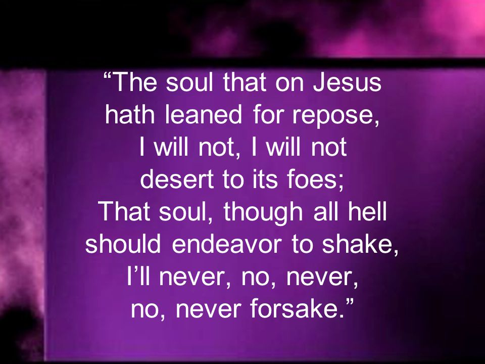 The soul that on Jesus hath leaned for repose, I will not, I will not desert to its foes; That soul, though all hell should endeavor to shake, Ill never, no, never, no, never forsake.