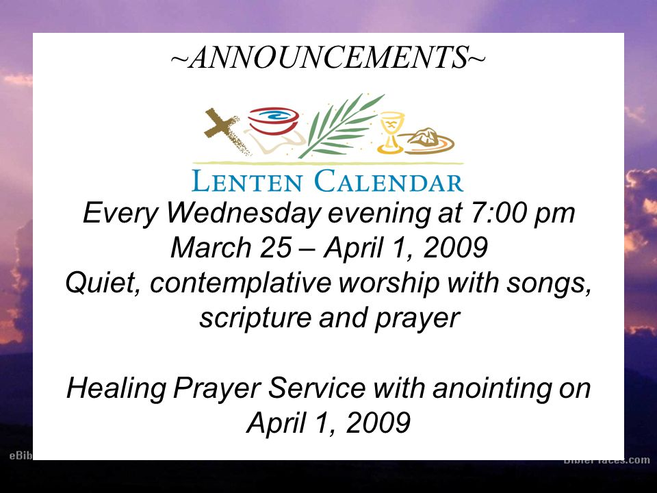 ~ANNOUNCEMENTS~ Every Wednesday evening at 7:00 pm March 25 – April 1, 2009 Quiet, contemplative worship with songs, scripture and prayer Healing Prayer Service with anointing on April 1, 2009