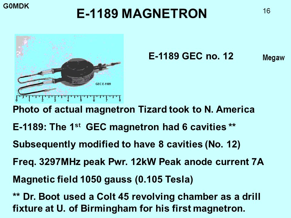 G0MDK 16 E-1189 MAGNETRON Photo of actual magnetron Tizard took to N. America E-1189: The 1 st GEC magnetron had 6 cavities ** Subsequently modified t