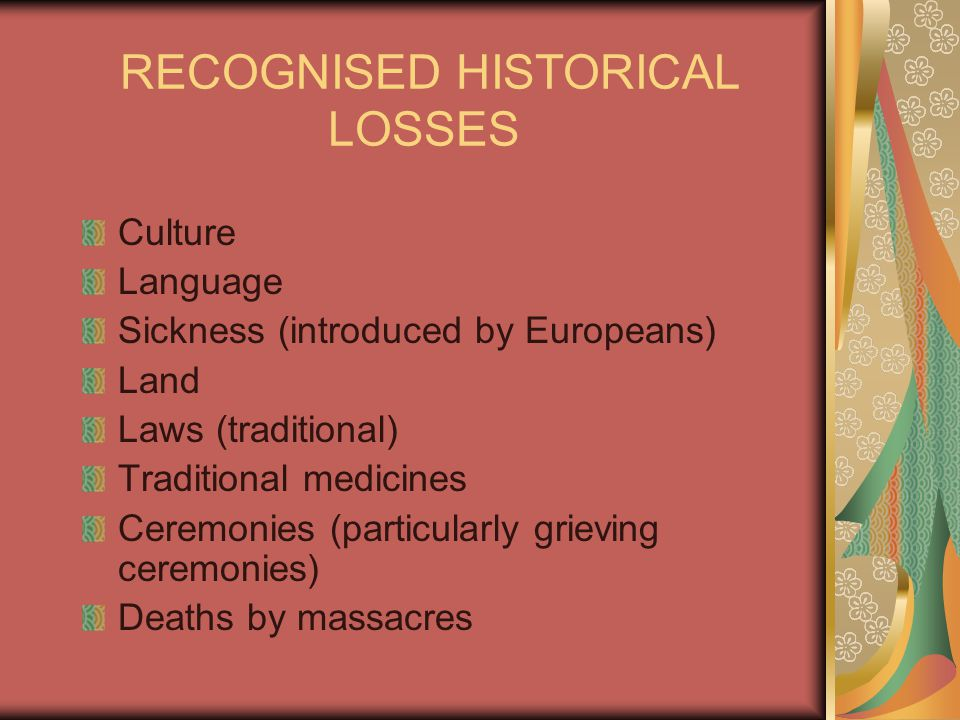 RECOGNISED HISTORICAL LOSSES Culture Language Sickness (introduced by Europeans) Land Laws (traditional) Traditional medicines Ceremonies (particularly grieving ceremonies) Deaths by massacres