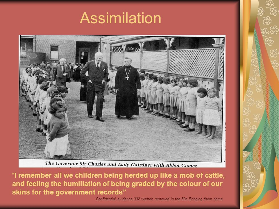 Assimilation I remember all we children being herded up like a mob of cattle, and feeling the humiliation of being graded by the colour of our skins for the government records Confidential evidence 332 women removed in the 50s Bringing them home
