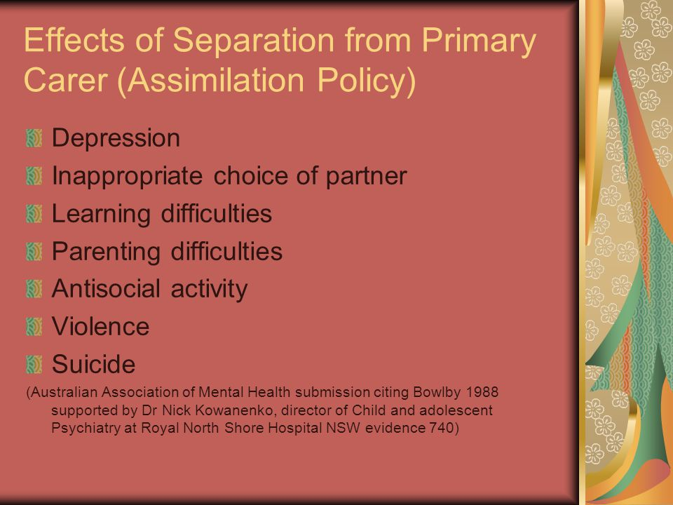 Effects of Separation from Primary Carer (Assimilation Policy) Depression Inappropriate choice of partner Learning difficulties Parenting difficulties Antisocial activity Violence Suicide (Australian Association of Mental Health submission citing Bowlby 1988 supported by Dr Nick Kowanenko, director of Child and adolescent Psychiatry at Royal North Shore Hospital NSW evidence 740)
