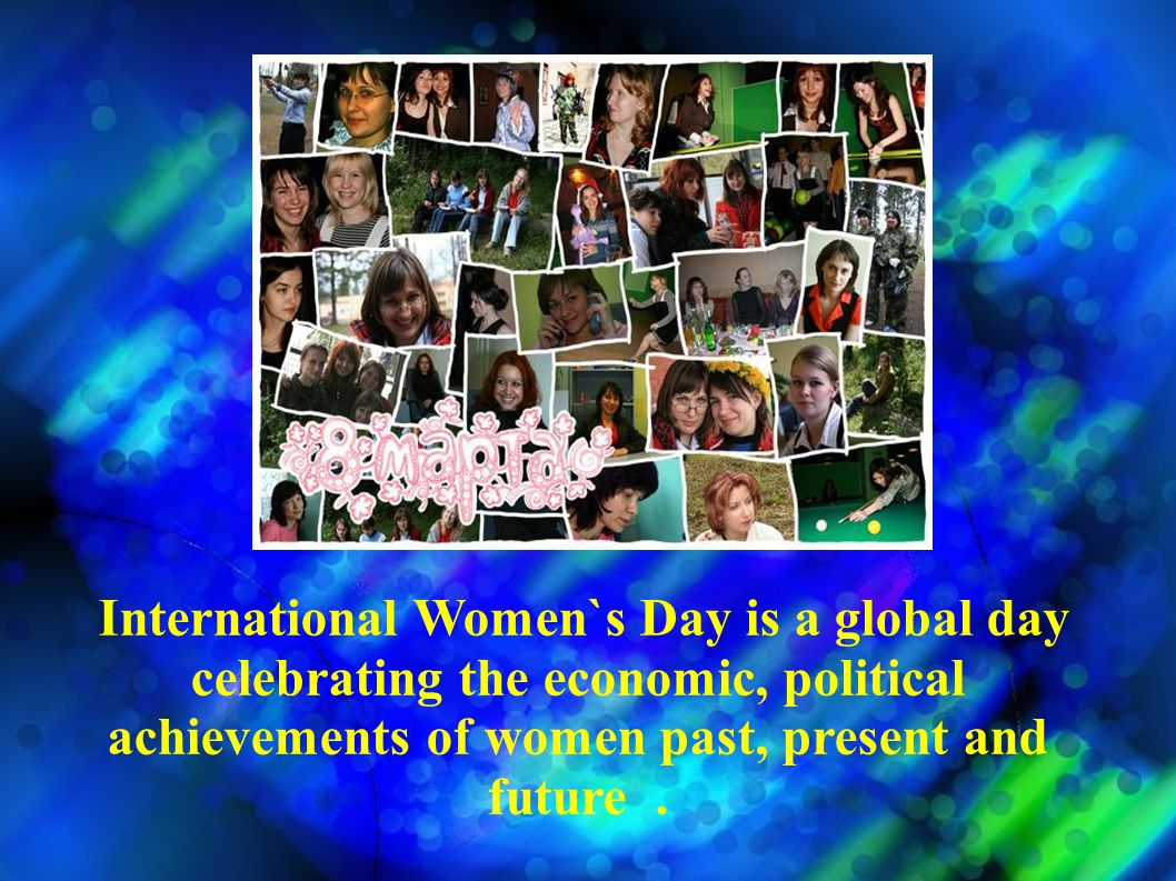International Women`s Day is celebrated on 8 March every year.