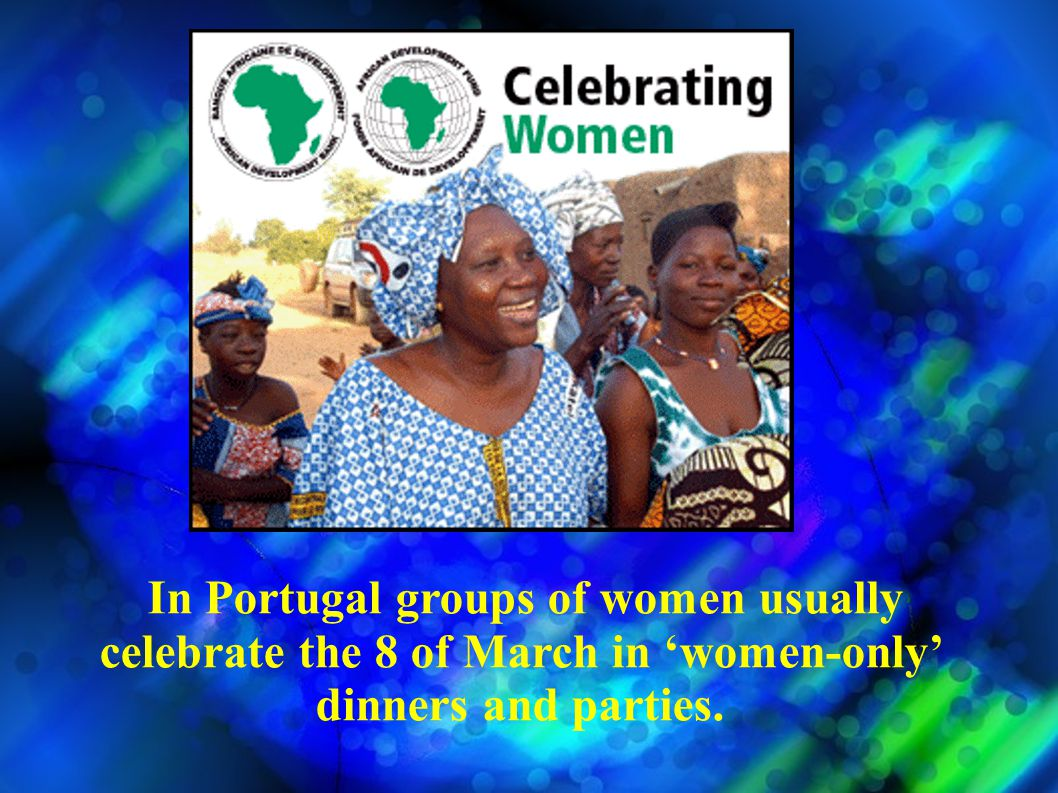 In Portugal groups of women usually celebrate the 8 of March in women-only dinners and parties.