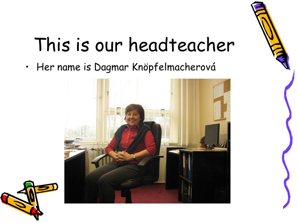 This is our headteacher Her name is Dagmar Knöpfelmacherová