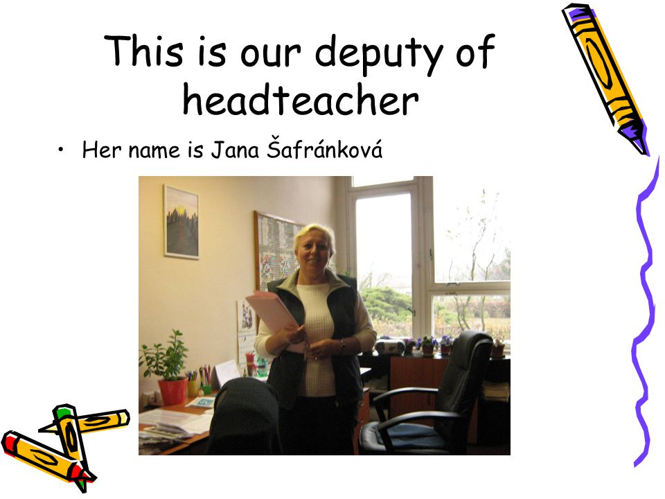 This is our deputy of headteacher Her name is Jana Šafránková