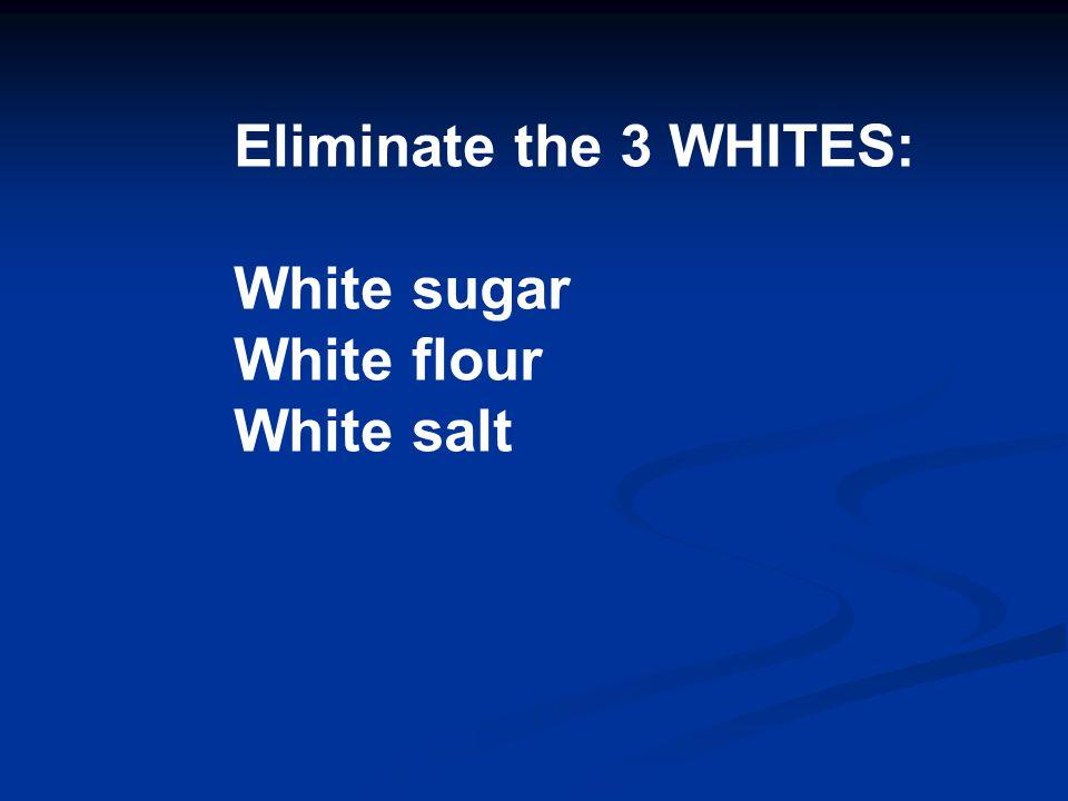 Eliminate the 3 WHITES: White sugar White flour White salt