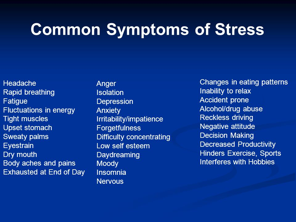 Common Symptoms of Stress Headache Rapid breathing Fatigue Fluctuations in energy Tight muscles Upset stomach Sweaty palms Eyestrain Dry mouth Body ac