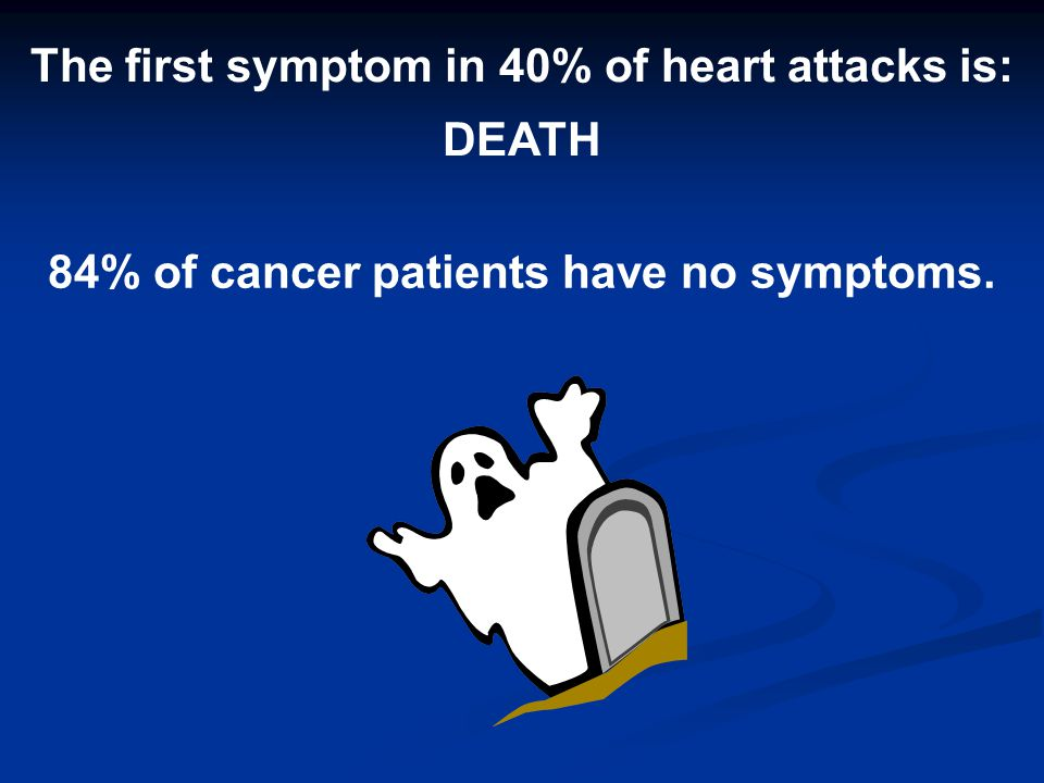 The first symptom in 40% of heart attacks is: 84% of cancer patients have no symptoms. DEATH