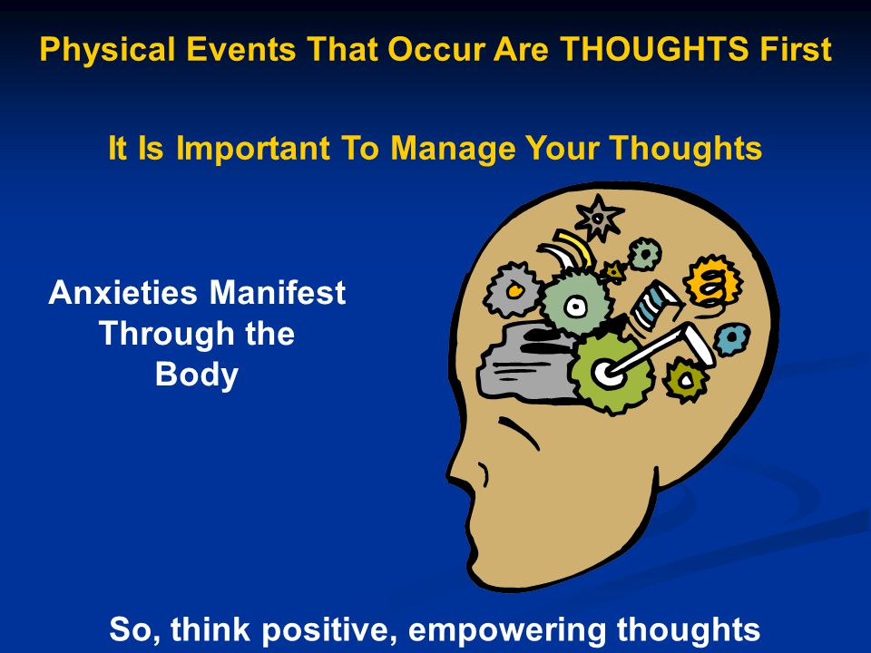 Physical Events That Occur Are THOUGHTS First It Is Important To Manage Your Thoughts Anxieties Manifest Through the Body So, think positive, empoweri