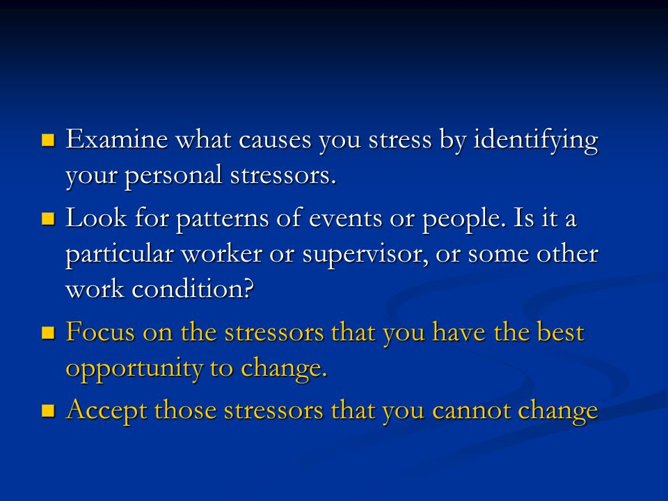 Examine what causes you stress by identifying your personal stressors. Examine what causes you stress by identifying your personal stressors. Look for
