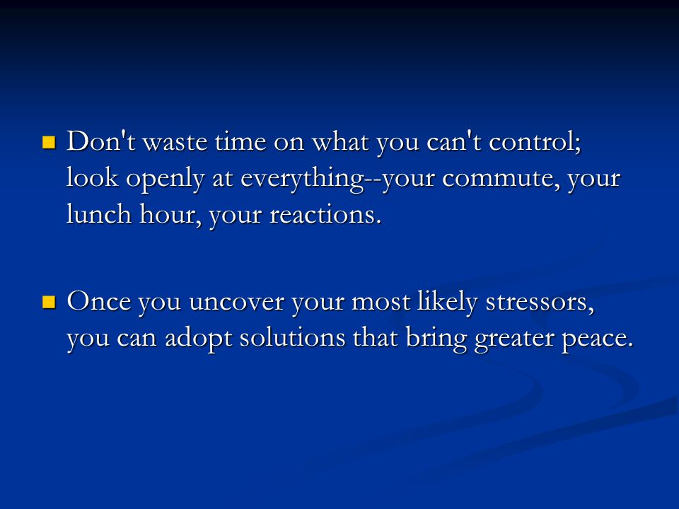 Don't waste time on what you can't control; look openly at everything--your commute, your lunch hour, your reactions. Don't waste time on what you can