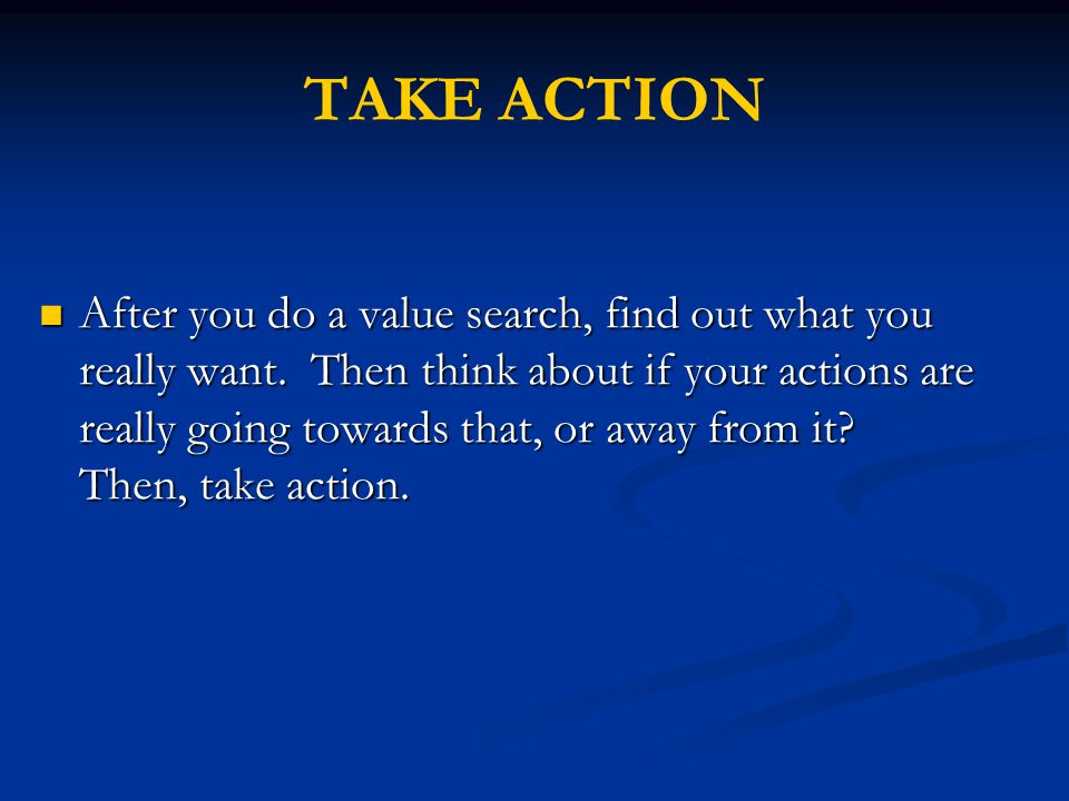 After you do a value search, find out what you really want. Then think about if your actions are really going towards that, or away from it? Then, tak