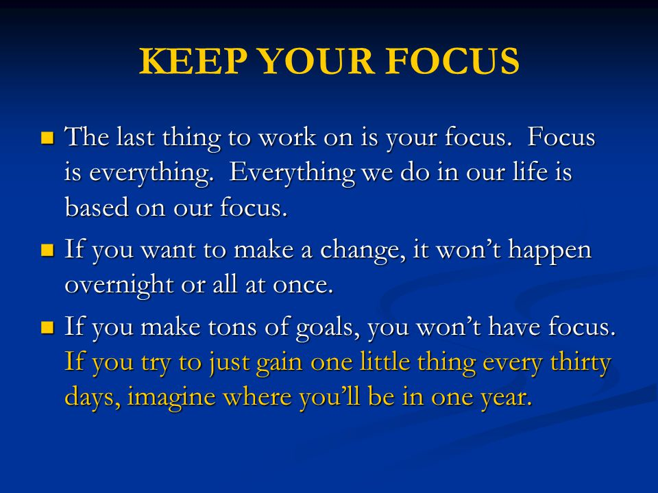 The last thing to work on is your focus. Focus is everything. Everything we do in our life is based on our focus. The last thing to work on is your fo