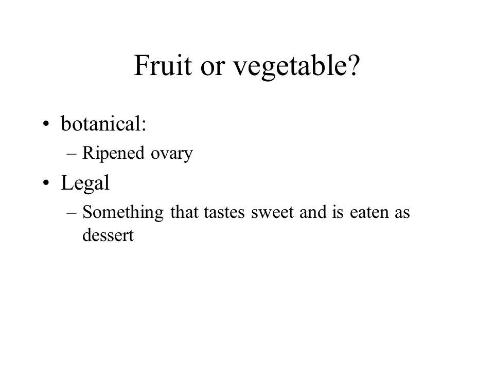 Fruit or vegetable? botanical: –Ripened ovary Legal –Something that tastes sweet and is eaten as dessert