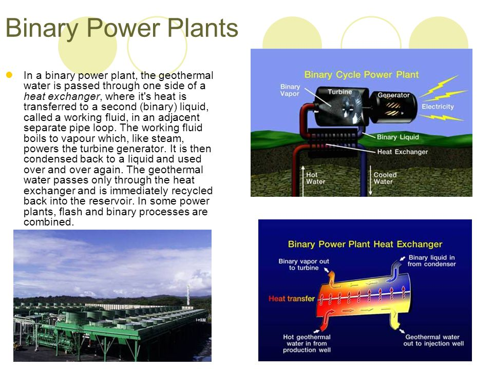 Binary Power Plants In a binary power plant, the geothermal water is passed through one side of a heat exchanger, where it's heat is transferred to a